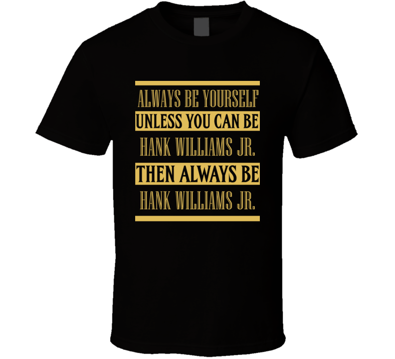 Hank Williams Jr Always Be Yourself Country Music Fan T Shirt