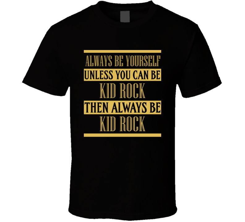 Kid Rock Always Be Yourself Country Music Fan T Shirt