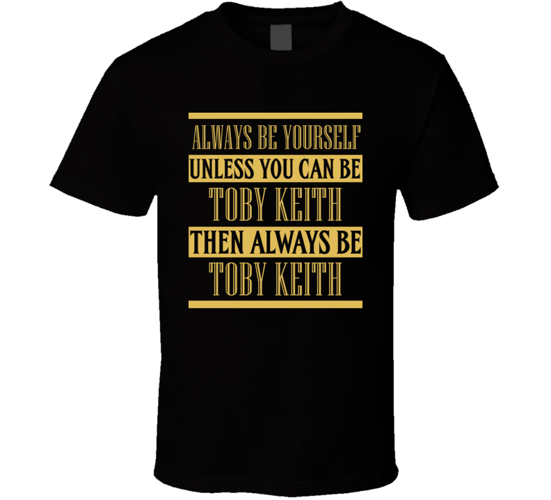 Toby Keith Always Be Yourself Country Music Fan T Shirt