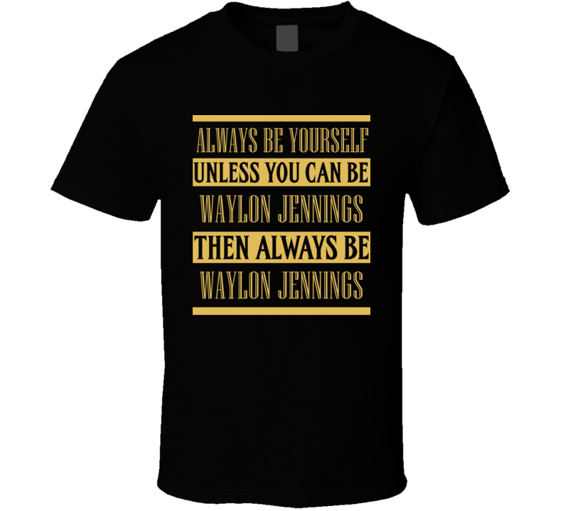 Waylon Jennings Always Be Yourself Country Music Fan T Shirt