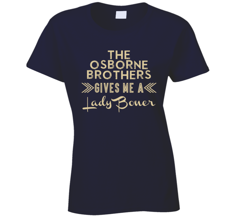 The Osborne Brothers Gives Me A Lady Boner Funny Country Music Concert Fan T Shirt