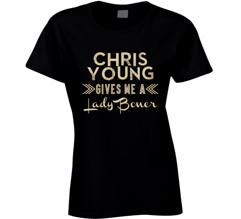 Chris Young Gives Me A Lady Boner Funny Country Music Concert Fan T Shirt