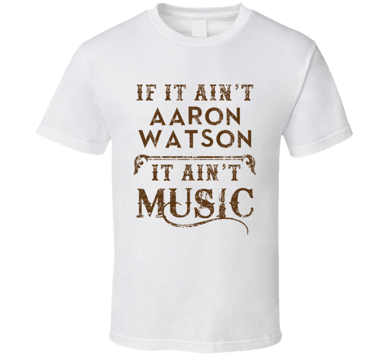 If It Aint Aaron Watson Country Music Fan Concert Love T Shirt