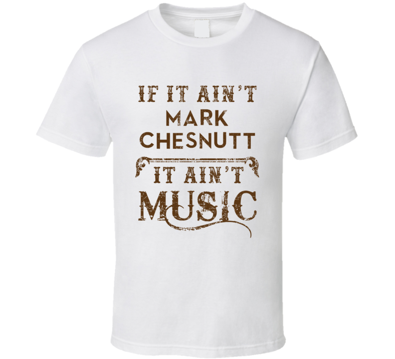 If It Aint Mark Chesnutt Country Music Fan Concert Love T Shirt