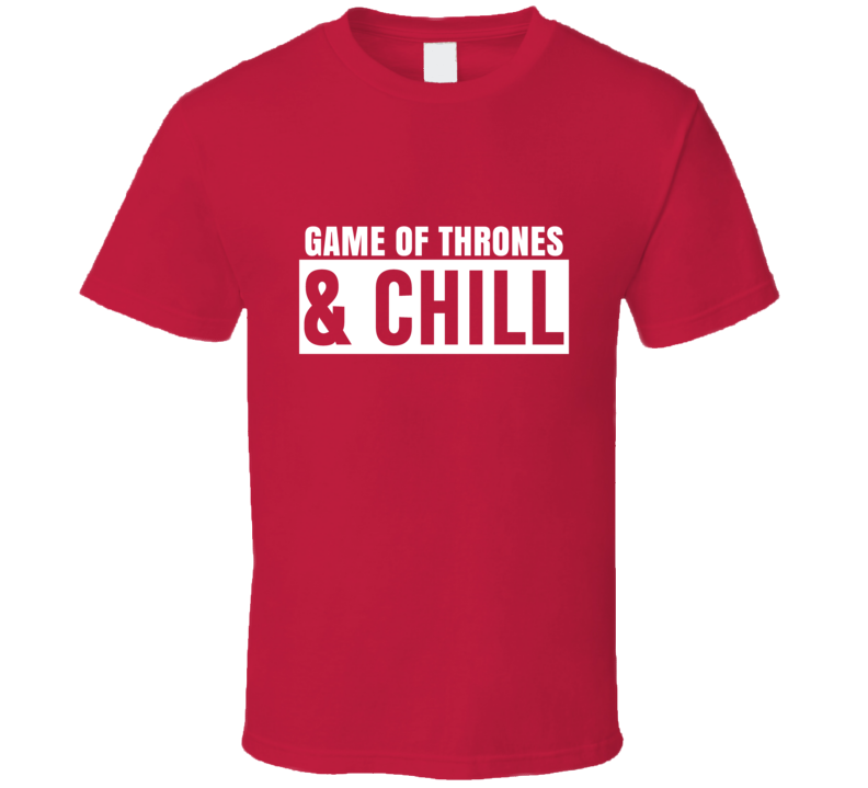 Game of Thrones And Chill Funny Trending TV Show Netflix Parody Fan T Shirt