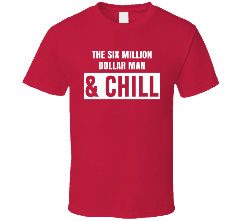 The Six Million Dollar Man And Chill Funny Trending Tv Show Netflix Parody Fan T Shirt