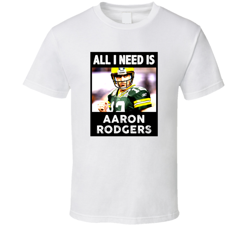 All I Need Is Aaron Rodgers Love Favorite Celebrity Fan Gift T Shirt