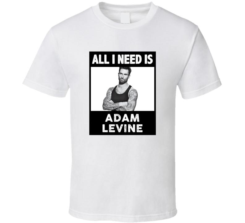 All I Need Is Adam Levine Love Favorite Celebrity Fan Gift T Shirt
