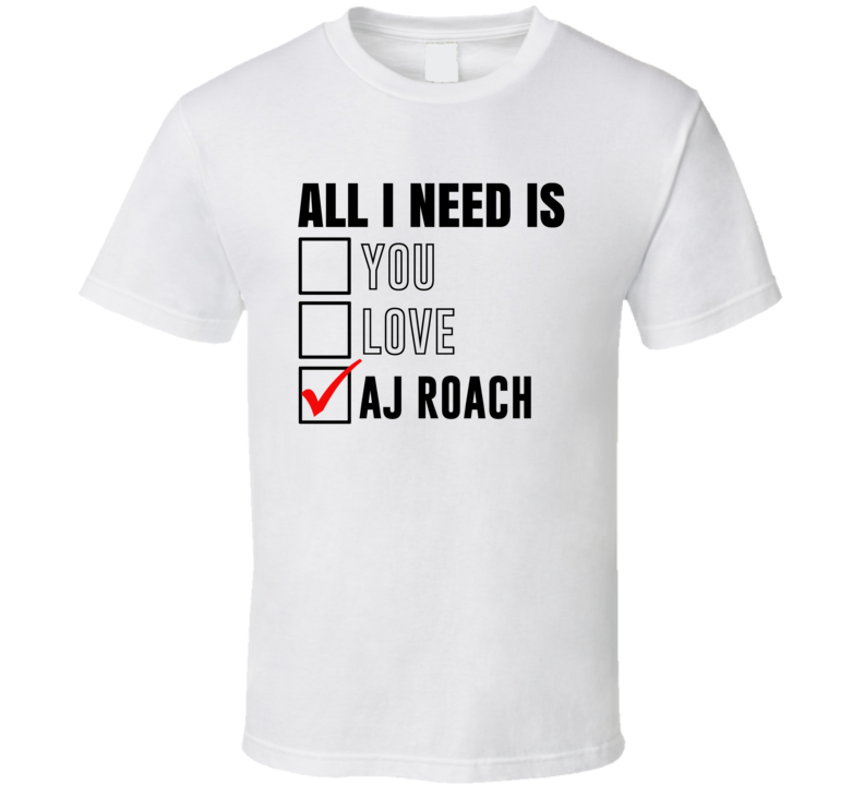 All I Need Is Love You Aj Roach Funny Celebrity Fan T Shirt