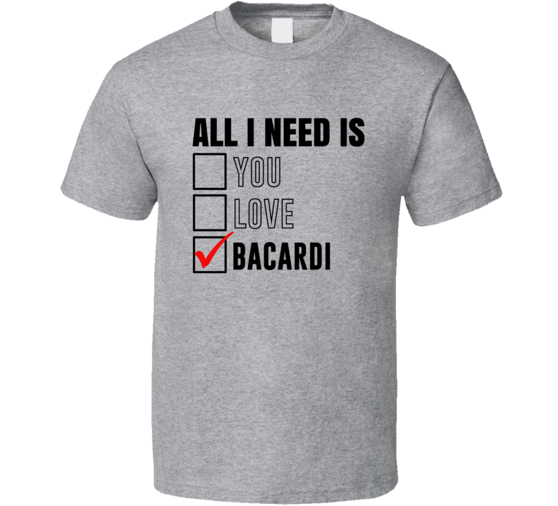 All I Need Is Love You Bacardi Funny Fan T Shirt