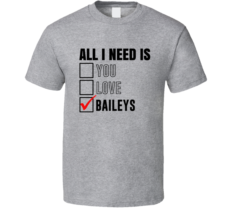 All I Need Is Love You Baileys Funny Fan T Shirt