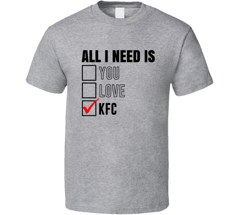 All I Need Is Love You Kfc Funny Fan T Shirt