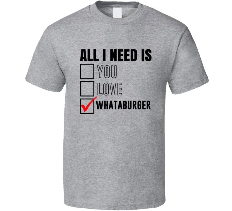 All I Need Is Love You Whataburger Funny Fan T Shirt