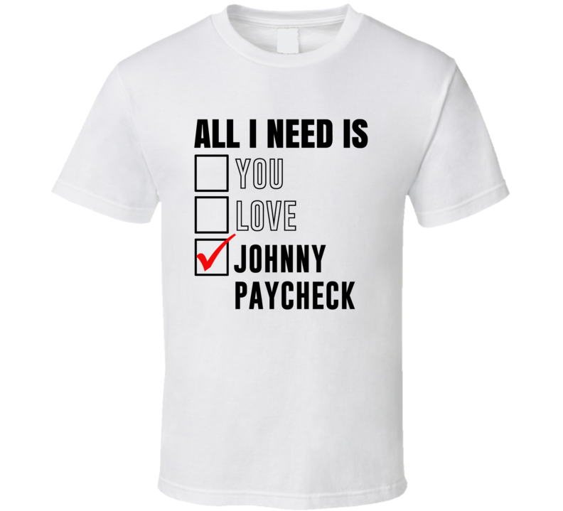 All I Need Is Love You Johnny Paycheck Funny Celebrity Fan T Shirt