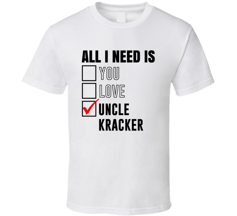All I Need Is Love You Uncle Kracker Funny Celebrity Fan T Shirt