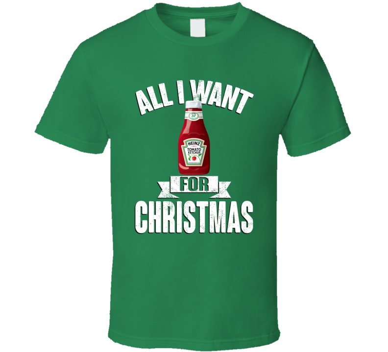 Heinz Ketchup All I Want For Christmas Is Food Funny Xmas Gift T Shirt