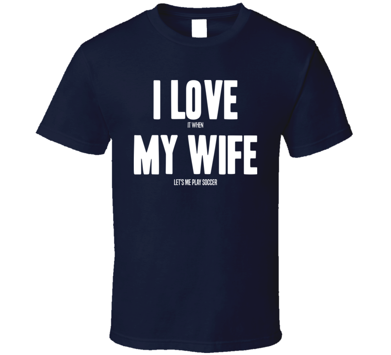 Love When My Wife Let's Me Play Soccer T Shirt