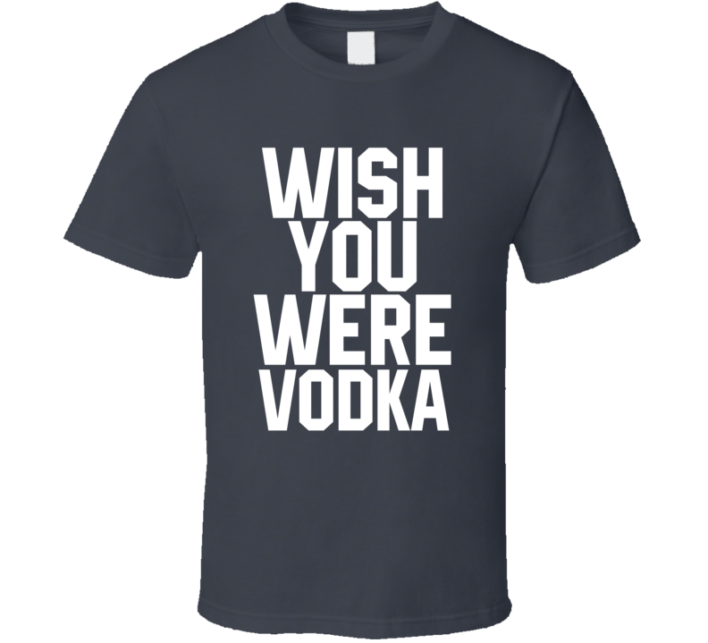 Wish You Were Vodka Funny Drinking T Shirt