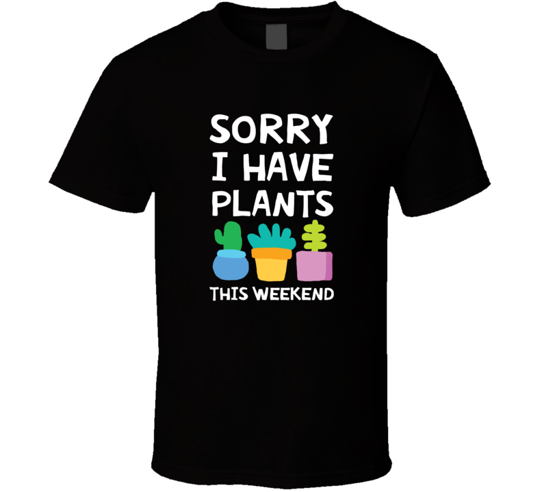 Sorry I Have Plants This Weekend Plants Gardening Green Thumb T Shirt