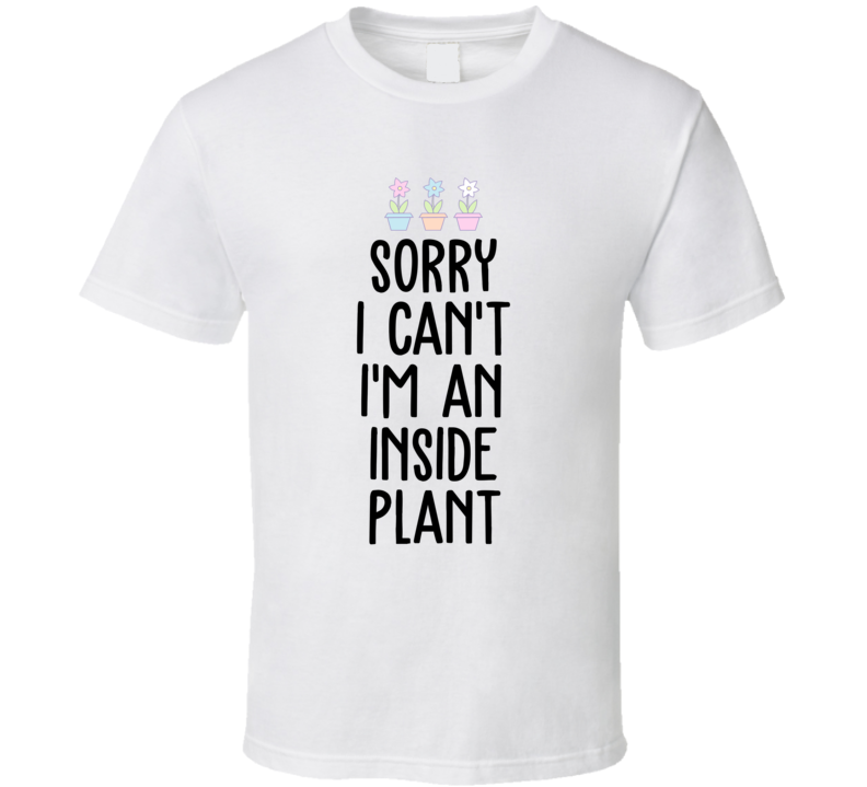 Sorry I Can't Im An Inside Plant Gardening Green Thumb T Shirt