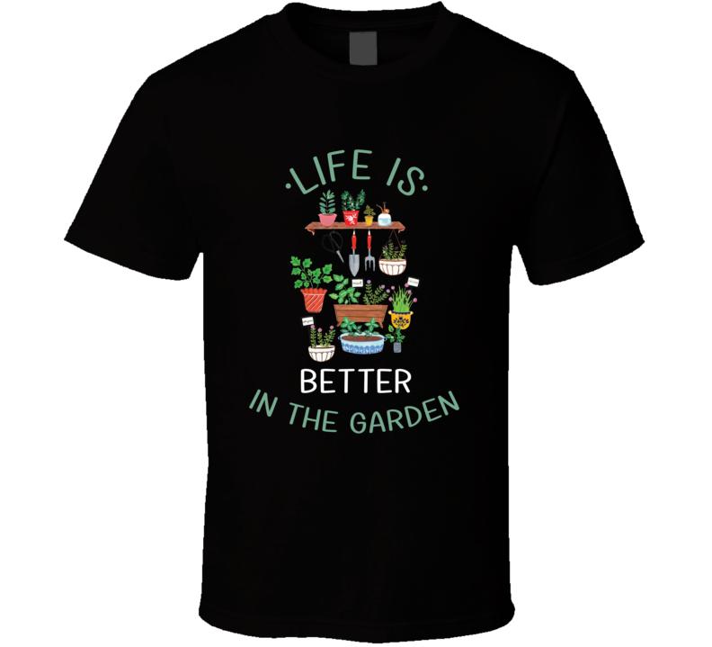 Life Is Better In The Garden Plants Gardening Flowers Vegetables T Shirt