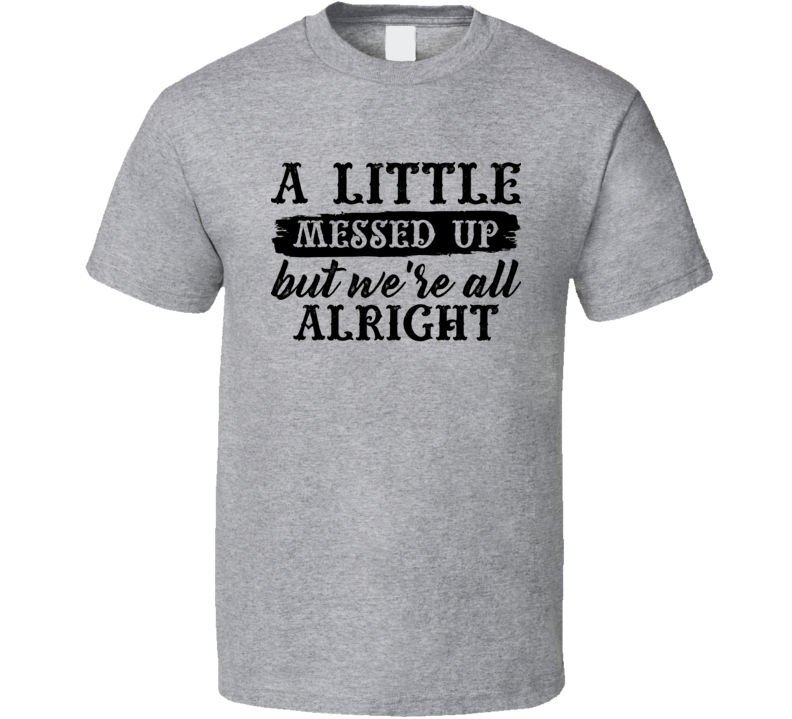A Little Messed Up But We're Alright Country Music Lyrics Concert Fan T Shirt