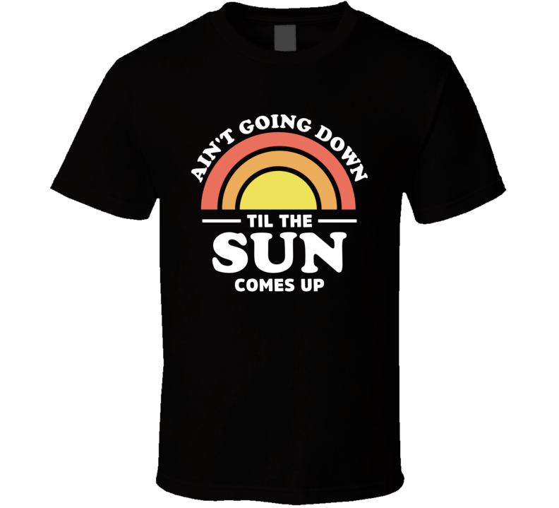 Ain't Going Down Til The Sun Comes Up Garth Brooks Country Song Lyrics Concert Fan T Shirt