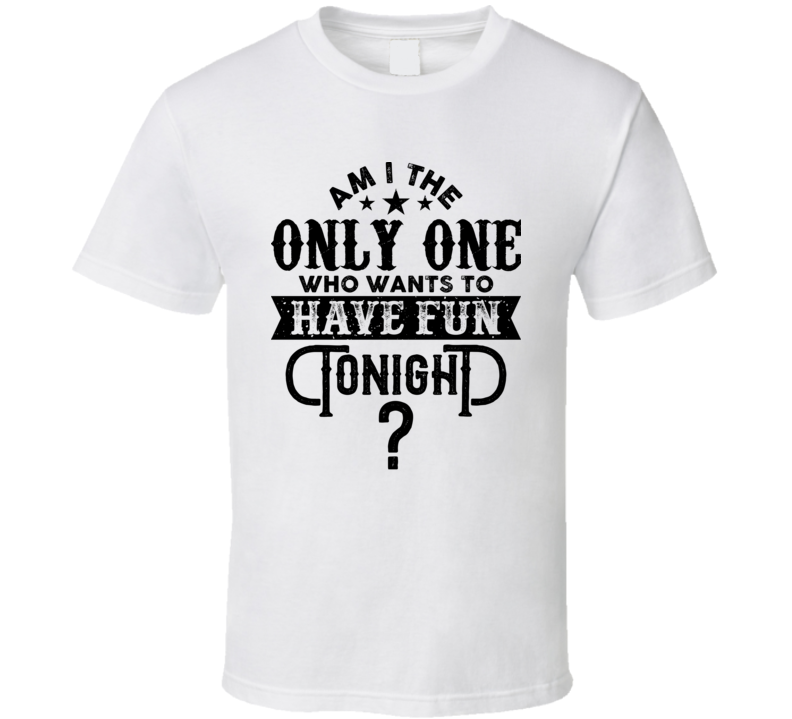 Am I The Only One Who Wants To Have Fun Tonight Dierks Bentley Country Song Lyrics Fan T Shirt