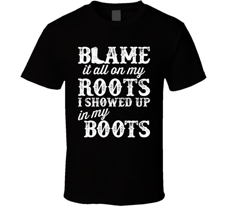 Blame It On My Roots I Showed Up In My Boots Country Music Lyrics Concert Fan T Shirt