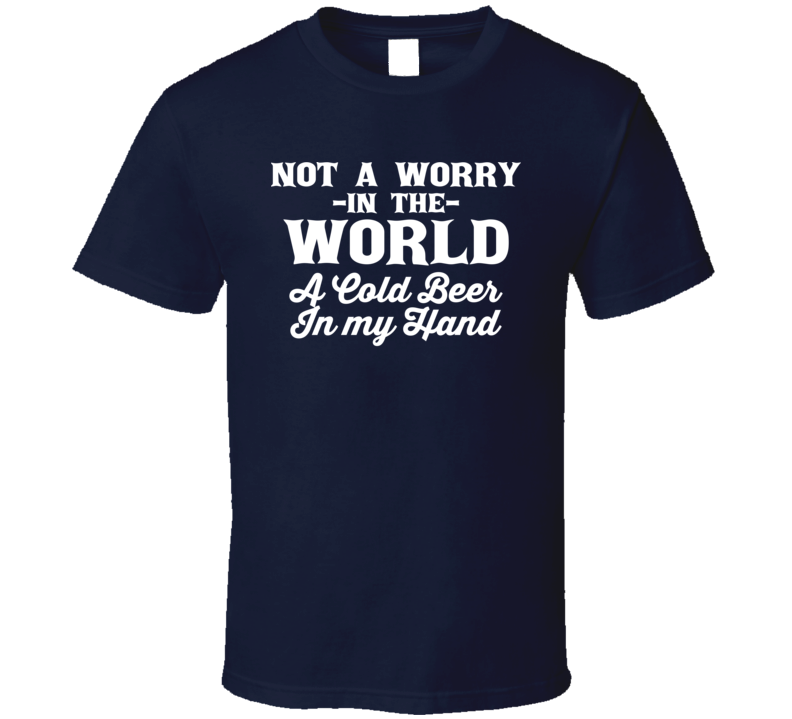 Not A Worry In The World A Cold Beer In My Hand Country Music Lyrics Concert Fan T Shirt