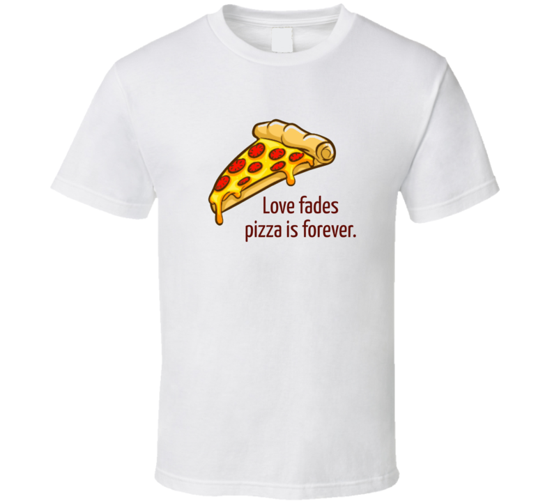 Love Fades Pizza Is Forever T Shirt