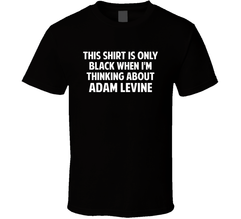 Only Black When I Think About Adam Levine T Shirt