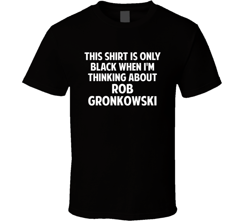 Only Black When I Think About Rob Gronkowski T Shirt