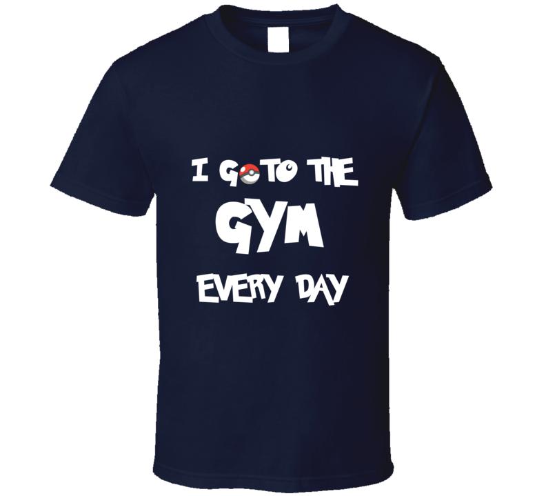 Pokemon GO I Go To The Gym Everyday Pokemon Fan T ShirtT Shirt