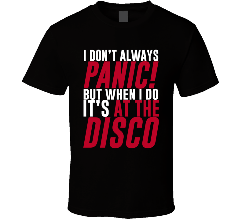 I Don't Always Panic At The Disco Funny Music Group Artist Quote Fan T Shirt