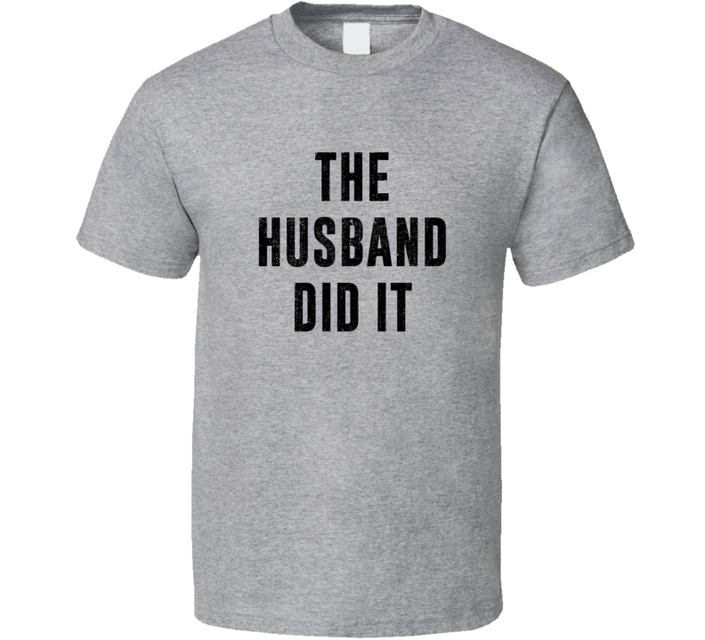 The Husband Did It Funny Murder Mystery Suspect Quote Crime Fan T Shirt