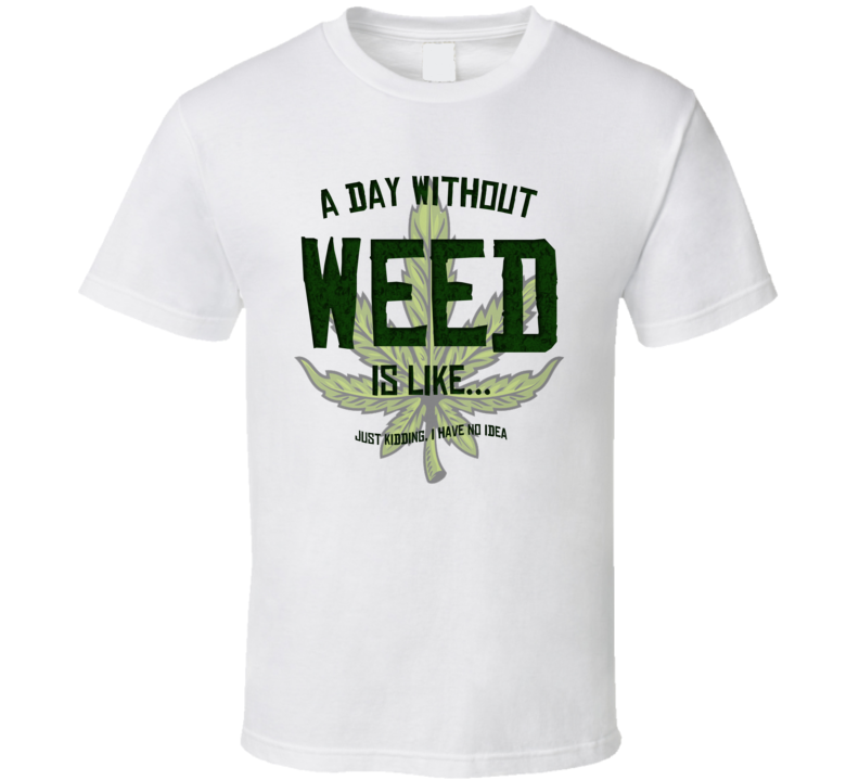 A Day Without Weed Is Like Funny Stoner Weed T Shirt