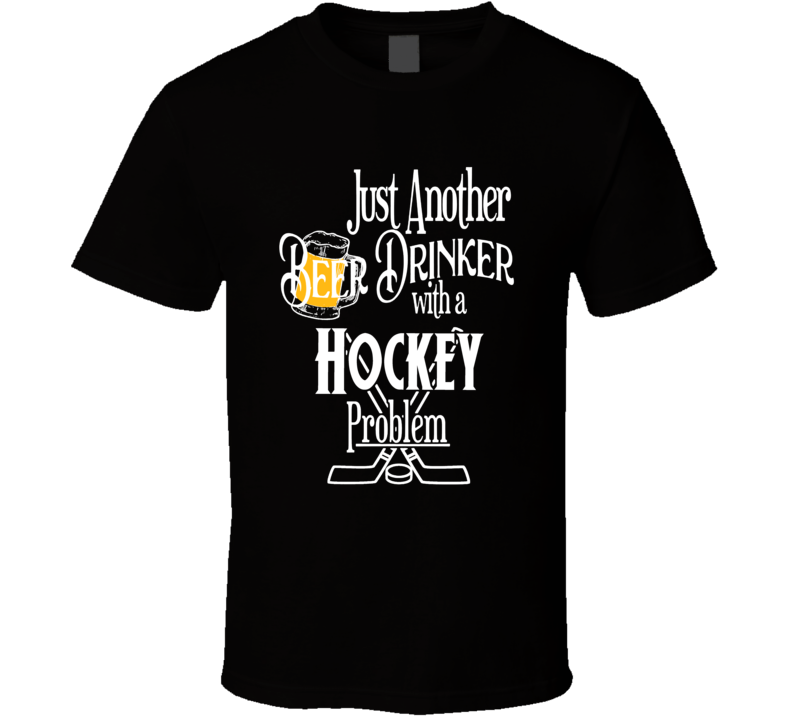 Just Another Beer Drinker With A Hockey Problem Sports Lovers T Shirt