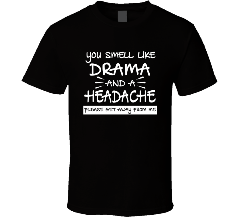 You Smell Like Drama And A Headache Get Away From Me Funny Sarcastic T Shirt
