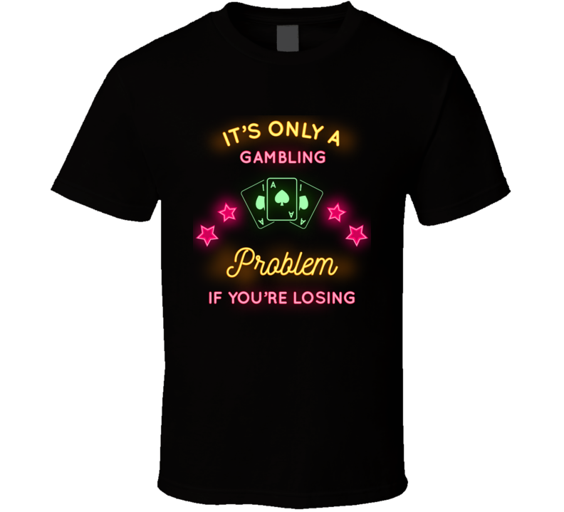 Its Only A Gambling Problem If Youre Losing Funny T Shirt