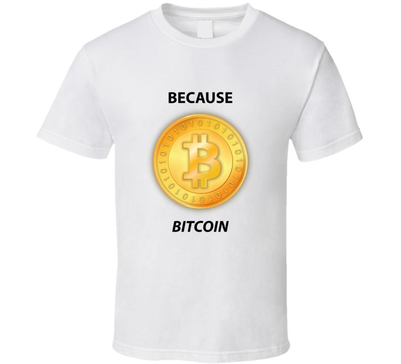 Because Bitcoin T Shirt