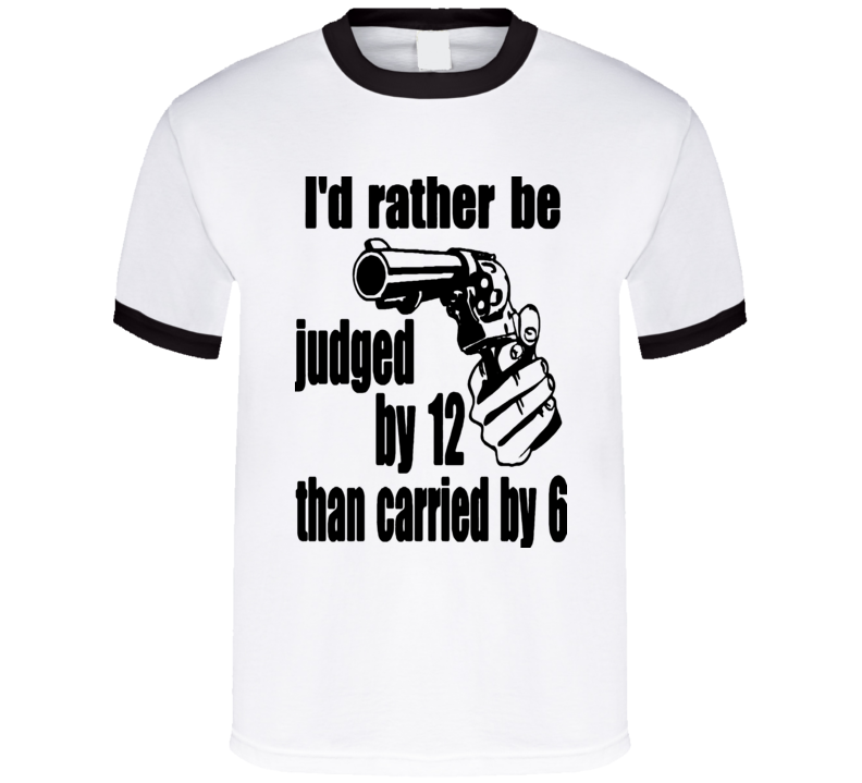 I'd Rather Be Judged By 12 Than Carried By 6 t-shirt stand your ground NRA Preppers COOL Shirts