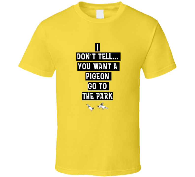 I Don't Tell If You Want A Pigeon Go To The Park Funny T Shirt