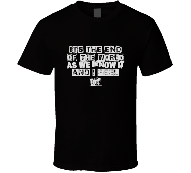 Its The End Rem Its The End Of The World As We Know It T Shirt