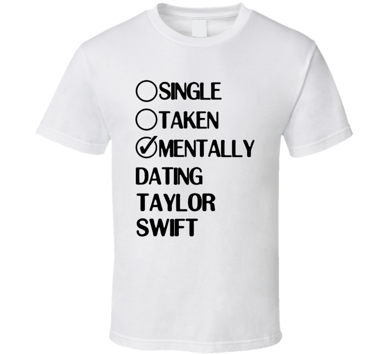 Single Taken Mentally Dating Taylor Swift White Fan T Shirt