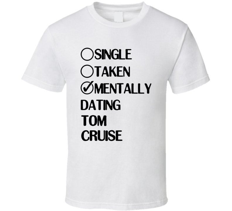 Single Taken Mentally Dating Tom Cruise White Fan T Shirt