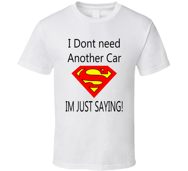 I Dont Need Another Car Funny Superman Trending T Shirts.png T Shirt