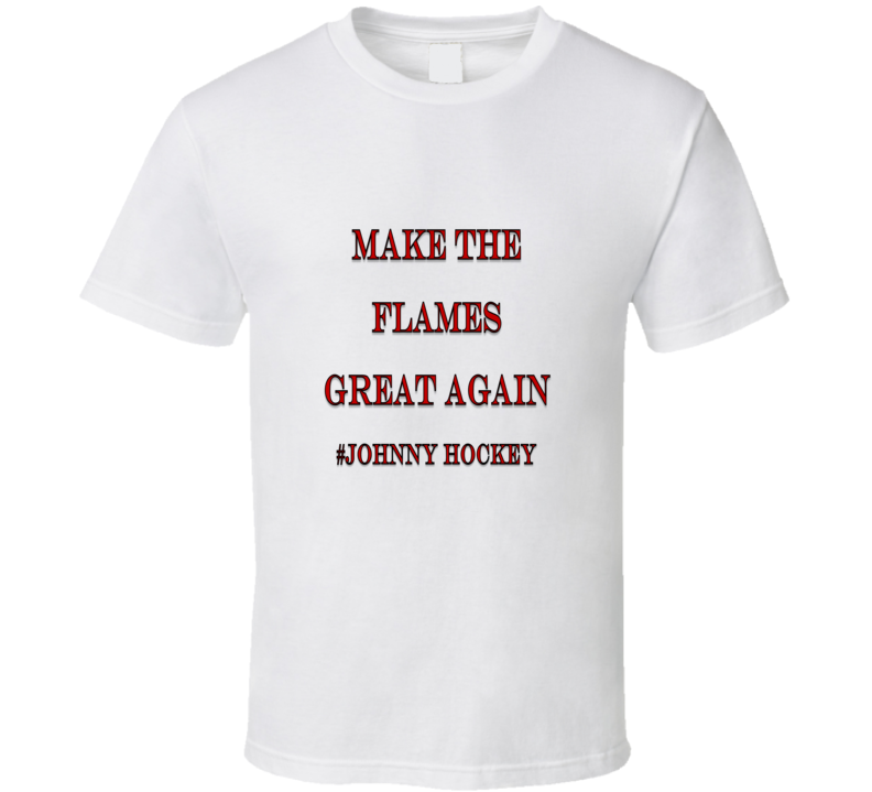 Make the Flames Great Again #Johnny Hockey Tshirt (all styles and colors available)