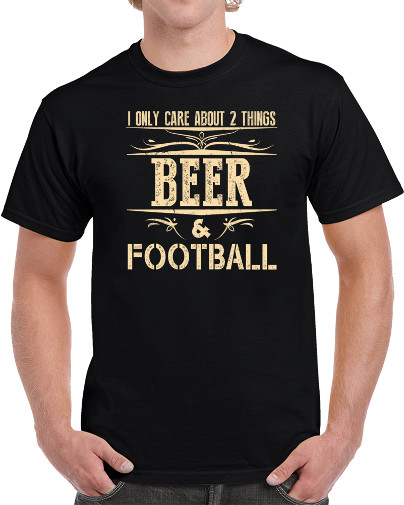 I Only Care About 2 Things Beer And Football T Shirt