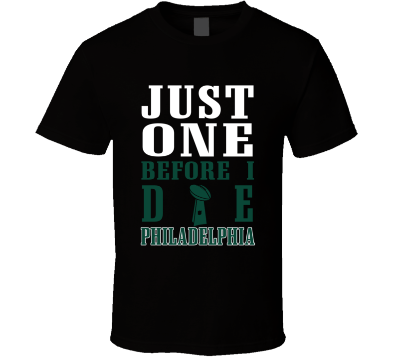 Just One Before I Die Philadelphia Football T Shirt